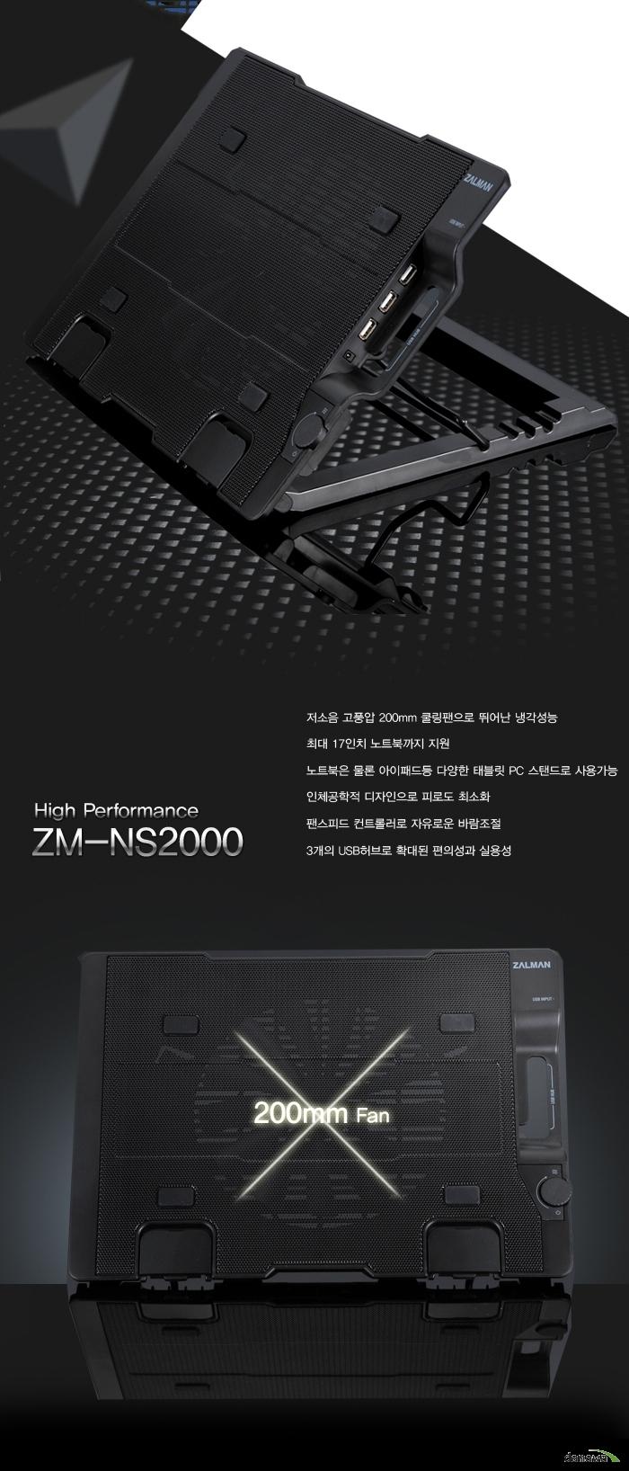 High Performance ZM-NS2000 저소음 고풍압 200mm 쿨링팬으로 뛰어난 냉각성능 최대 17인치 노트북까지 지원 노트북은 물론 아이패드 등 다양한 태블릿 PC 스탠드로 사용가능 인체공학적 디자인으로 피로도 최소화 팬스피드 컨트롤러로 자유로운 바람조절 3개의 USB 허브로 확대된 편의성과 실용성