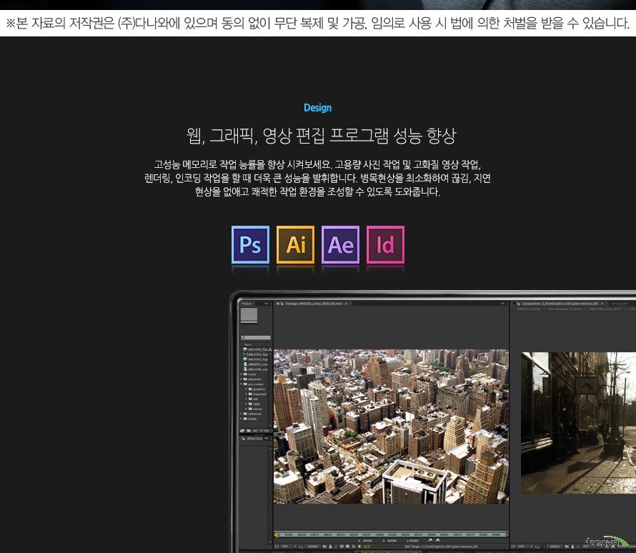 Design웹, 그래픽, 영상 편집 프로그램 성능 향상고성능 메모리로 작업 능률을 향상 시켜보세요. 고용량 사진 작업 및 고화질 영상 작업, 렌더링, 인코딩 작업을 할 때 더욱 큰 성능을 발휘합니다. 병목현상을 최소화하여 끊김, 지연 현상을 없애고 쾌적한 작업 환경을 조성할 수 있도록 도와줍니다.